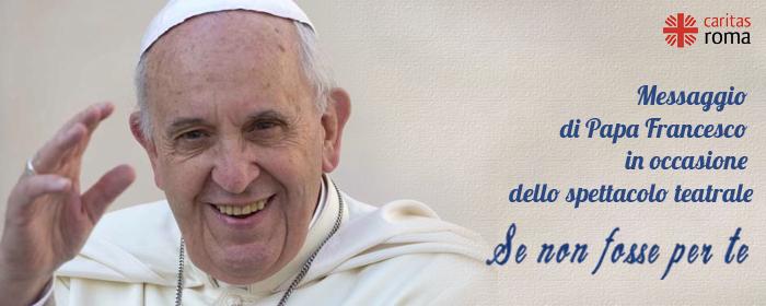 """Messaggio del Santo Padre Francesco in occasione dello spettacolo teatrale """"Se non fosse per te"""""""